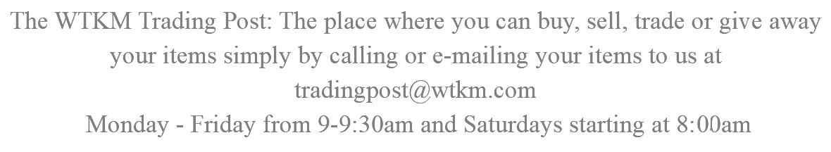 The WTKM Trading Post: The place where you can buy, sell, trade or give away your items simply by calling or e-mailing your items to us at tradingpost@wtkm.com Monday - Friday from 9-9:30am and Saturdays starting at 8:30am